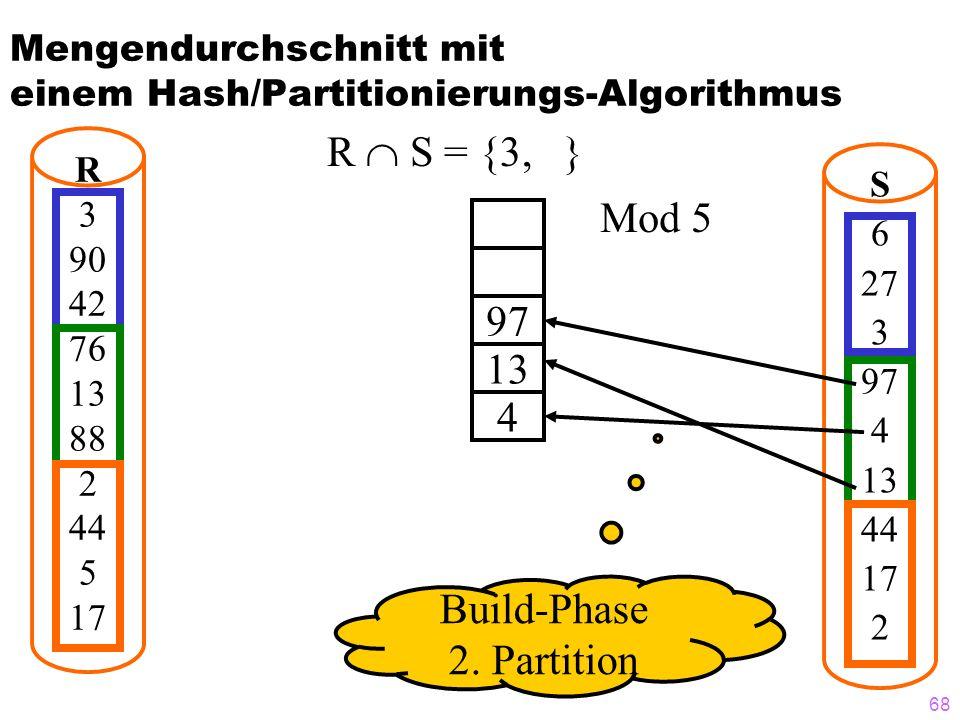 68 Mengendurchschnitt mit einem Hash/Partitionierungs-Algorithmus R  S = {3, } R 3 90 42 76 13 88 2 44 5 17 S 6 27 3 97 4 13 44 17 2 97 13 4 Mod 5 Build-Phase 2.