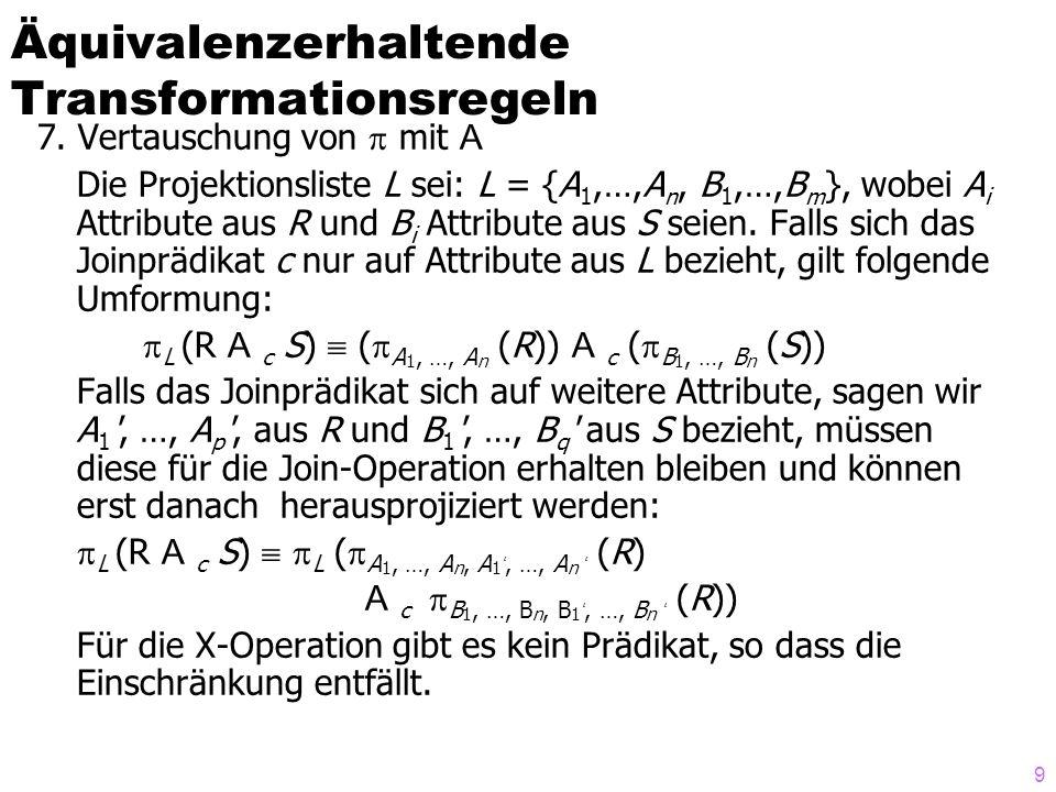9 7. Vertauschung von  mit A Die Projektionsliste L sei: L = {A 1,…,A n, B 1,…,B m }, wobei A i Attribute aus R und B i Attribute aus S seien. Falls