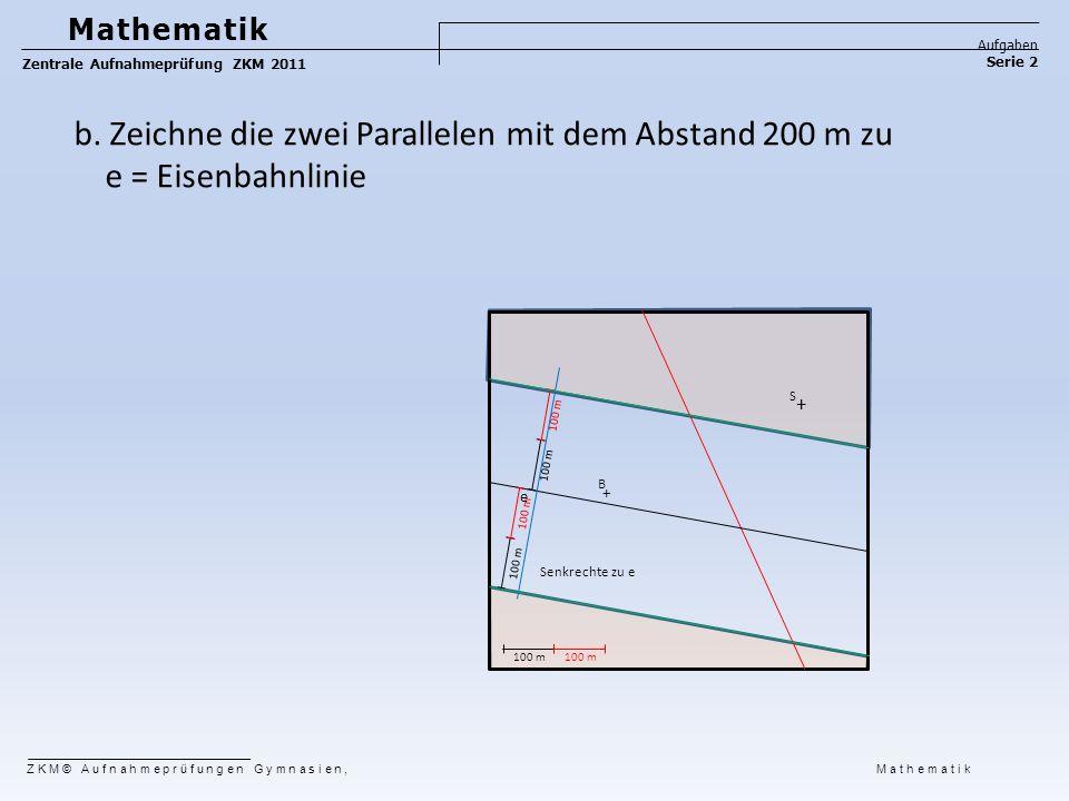 e S B + + 100 m Senkrechte zu e Mathematik Aufgaben Serie 2 Zentrale Aufnahmeprüfung ZKM 2011 ZKM© Aufnahmeprüfungen Gymnasien, Mathematik b. Zeichne