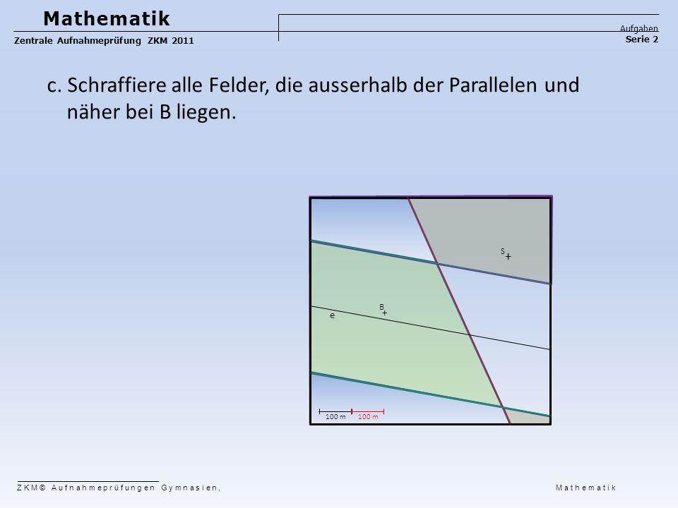 e S B + + 100 m Mathematik Aufgaben Serie 2 Zentrale Aufnahmeprüfung ZKM 2011 ZKM© Aufnahmeprüfungen Gymnasien, Mathematik c. Schraffiere alle Felder,