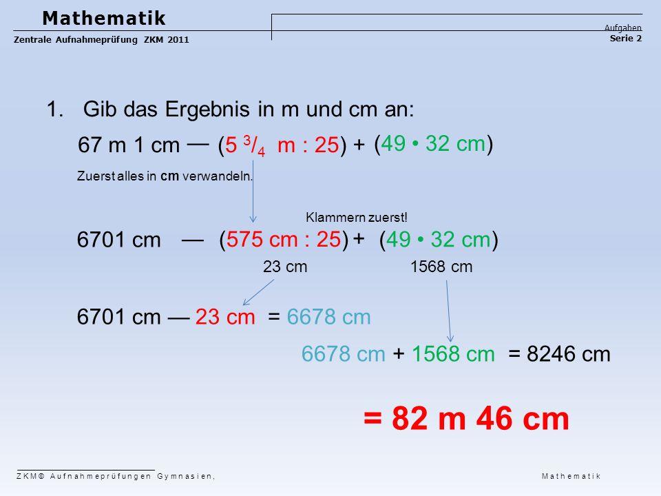 1.Gib das Ergebnis in m und cm an: (575 cm : 25) (49 32 cm) 6701 cm = 82 m 46 cm 6678 cm + 1568 cm = 8246 cm 6701 cm — 23 cm = 6678 cm Zuerst alles in