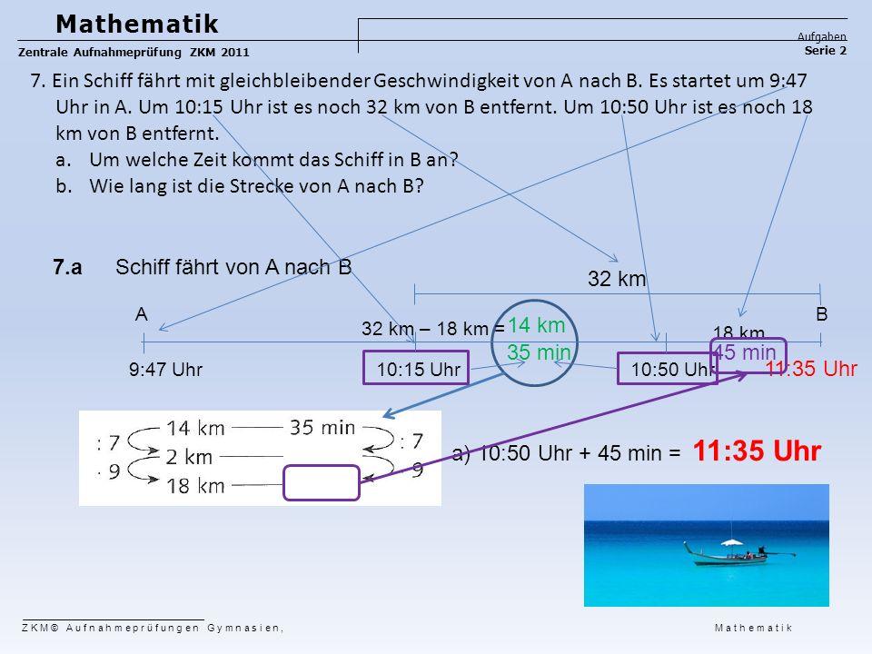 45 min 7.a 14 km 35 min 11:35 Uhr Schiff fährt von A nach B Mathematik Aufgaben Serie 2 Zentrale Aufnahmeprüfung ZKM 2011 ZKM© Aufnahmeprüfungen Gymna