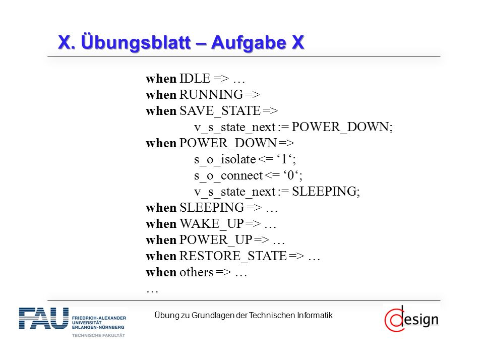 X. Übungsblatt – Aufgabe X when IDLE => … when RUNNING => when SAVE_STATE => v_s_state_next := POWER_DOWN; when POWER_DOWN => s_o_isolate <= '1'; s_o_