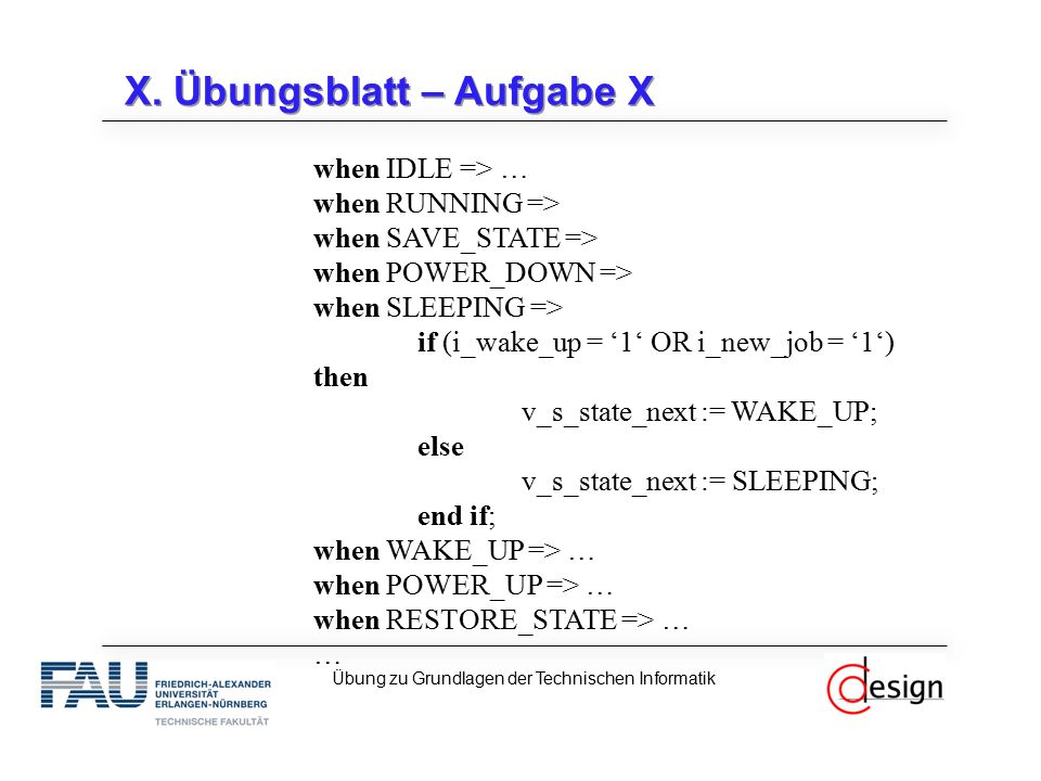 X. Übungsblatt – Aufgabe X when IDLE => … when RUNNING => when SAVE_STATE => when POWER_DOWN => when SLEEPING => if (i_wake_up = '1' OR i_new_job = '1