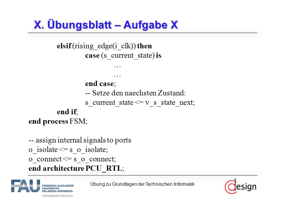 X. Übungsblatt – Aufgabe X elsif (rising_edge(i_clk)) then case (s_current_state) is … end case; -- Setze den naechsten Zustand: s_current_state <= v_