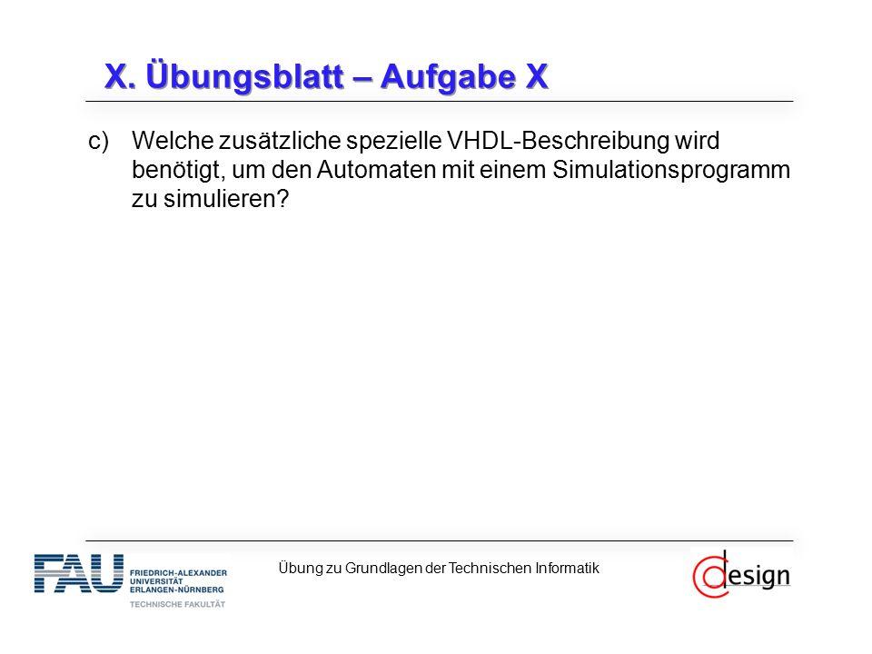 X. Übungsblatt – Aufgabe X c)Welche zusätzliche spezielle VHDL-Beschreibung wird benötigt, um den Automaten mit einem Simulationsprogramm zu simuliere