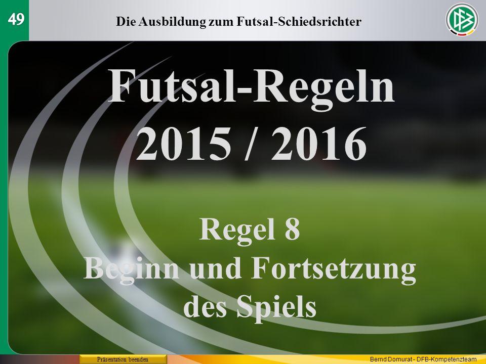Futsal-Regeln 2015 / 2016 Regel 8 Beginn und Fortsetzung des Spiels Die Ausbildung zum Futsal-Schiedsrichter Präsentation beenden Bernd Domurat - DFB-Kompetenzteam