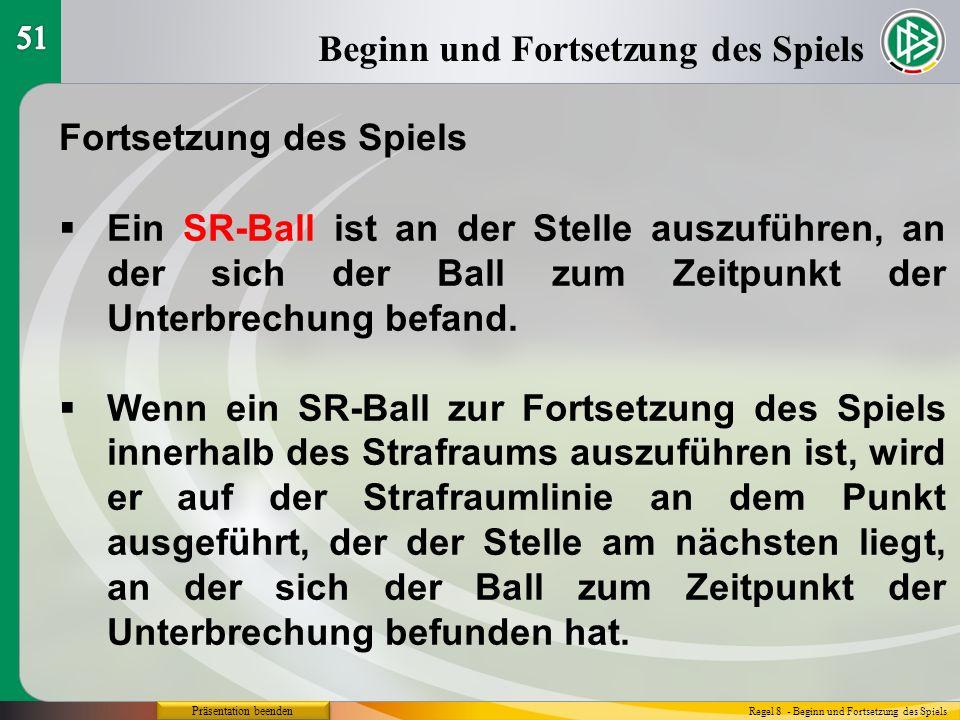 Präsentation beenden Beginn und Fortsetzung des Spiels Regel 8 - Beginn und Fortsetzung des Spiels Fortsetzung des Spiels  Ein SR-Ball ist an der Stelle auszuführen, an der sich der Ball zum Zeitpunkt der Unterbrechung befand.