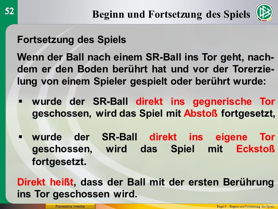 Präsentation beenden Beginn und Fortsetzung des Spiels Regel 8 - Beginn und Fortsetzung des Spiels Fortsetzung des Spiels Wenn der Ball nach einem SR-Ball ins Tor geht, nach- dem er den Boden berührt hat und vor der Torerzie- lung von einem Spieler gespielt oder berührt wurde:  wurde der SR-Ball direkt ins gegnerische Tor geschossen, wird das Spiel mit Abstoß fortgesetzt,  wurde der SR-Ball direkt ins eigene Tor geschossen, wird das Spiel mit Eckstoß fortgesetzt.