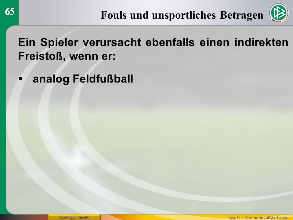 Präsentation beenden Fouls und unsportliches Betragen Regel 12 - Fouls und unsportliches Betragen Ein Spieler verursacht ebenfalls einen indirekten Freistoß, wenn er:  analog Feldfußball