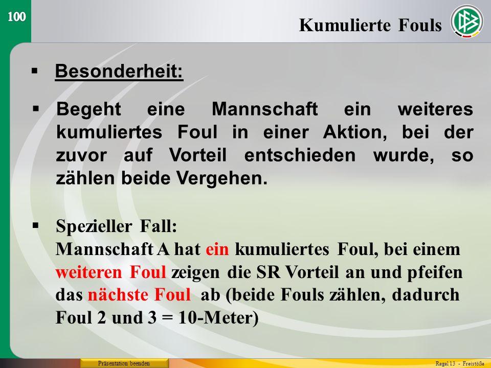 Präsentation beenden  Besonderheit: Kumulierte Fouls Regel 13 - Freistöße  Begeht eine Mannschaft ein weiteres kumuliertes Foul in einer Aktion, bei der zuvor auf Vorteil entschieden wurde, so zählen beide Vergehen.