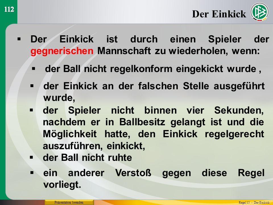 Präsentation beenden  Der Einkick ist durch einen Spieler der gegnerischen Mannschaft zu wiederholen, wenn: Der Einkick  der Ball nicht regelkonform eingekickt wurde, Regel 15 - Der Einkick  der Einkick an der falschen Stelle ausgeführt wurde,  der Spieler nicht binnen vier Sekunden, nachdem er in Ballbesitz gelangt ist und die Möglichkeit hatte, den Einkick regelgerecht auszuführen, einkickt,  der Ball nicht ruhte  ein anderer Verstoß gegen diese Regel vorliegt.