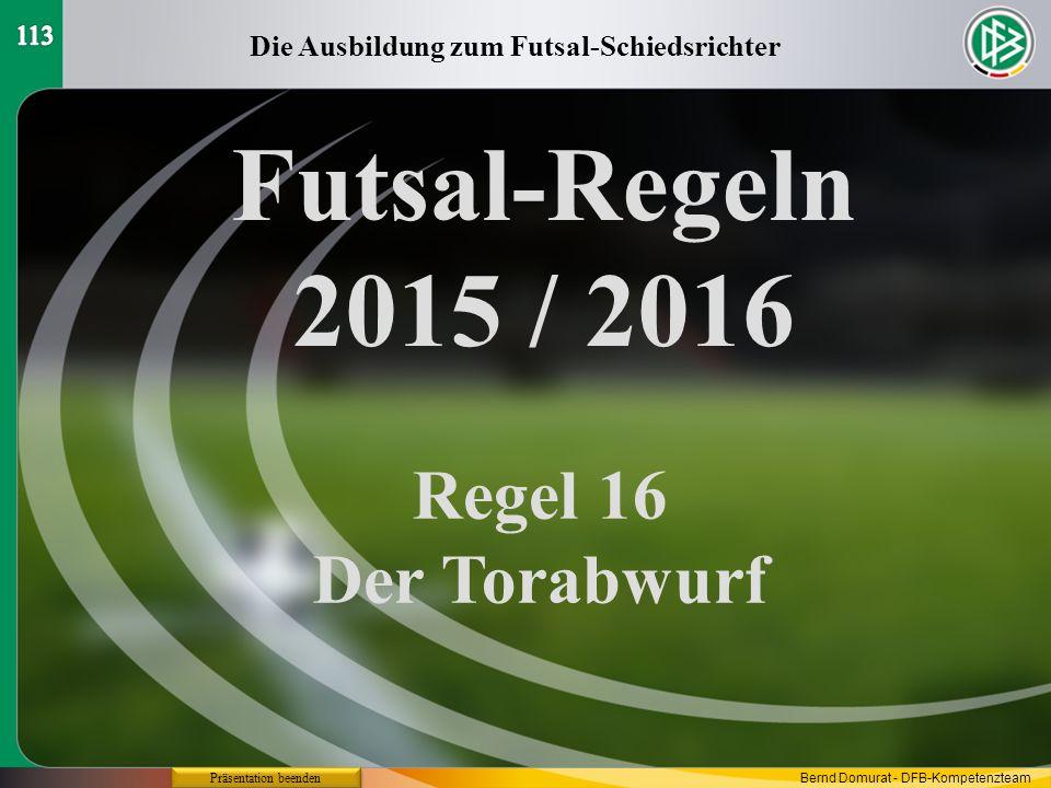 Futsal-Regeln 2015 / 2016 Regel 16 Der Torabwurf Die Ausbildung zum Futsal-Schiedsrichter Präsentation beenden Bernd Domurat - DFB-Kompetenzteam