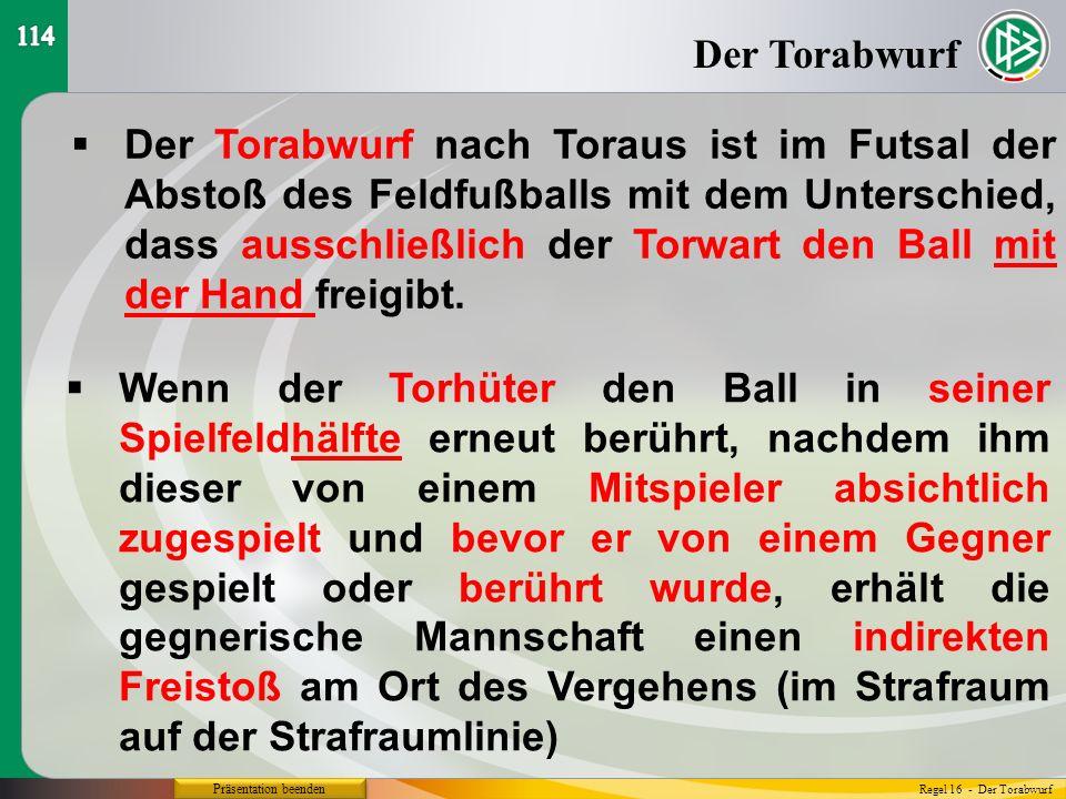 Präsentation beenden  Der Torabwurf nach Toraus ist im Futsal der Abstoß des Feldfußballs mit dem Unterschied, dass ausschließlich der Torwart den Ball mit der Hand freigibt.
