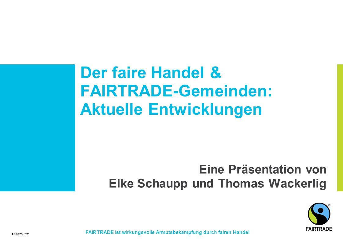 © Fairtrade 2011 FAIRTRADE ist wirkungsvolle Armutsbekämpfung durch fairen Handel Der faire Handel & FAIRTRADE-Gemeinden: Aktuelle Entwicklungen Eine Präsentation von Elke Schaupp und Thomas Wackerlig