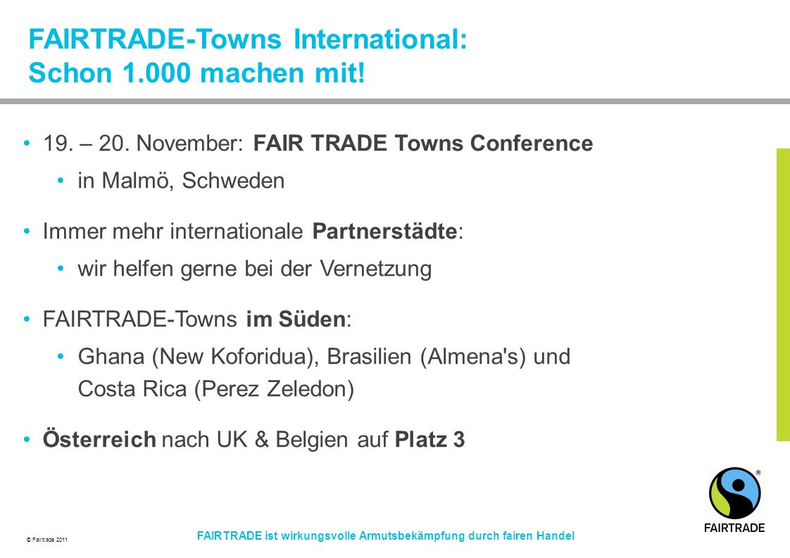 © Fairtrade 2011 FAIRTRADE ist wirkungsvolle Armutsbekämpfung durch fairen Handel 19. – 20. November: FAIR TRADE Towns Conference in Malmö, Schweden I
