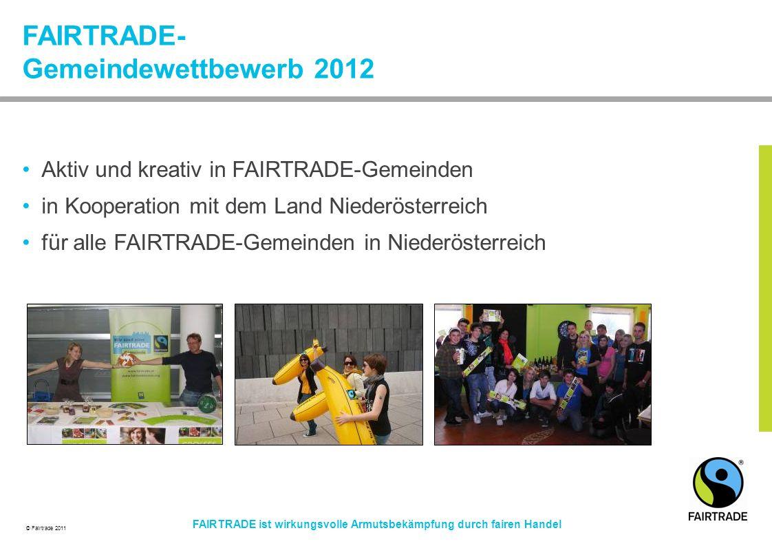 © Fairtrade 2011 FAIRTRADE ist wirkungsvolle Armutsbekämpfung durch fairen Handel FAIRTRADE- Gemeindewettbewerb 2012 Aktiv und kreativ in FAIRTRADE-Gemeinden in Kooperation mit dem Land Niederösterreich für alle FAIRTRADE-Gemeinden in Niederösterreich