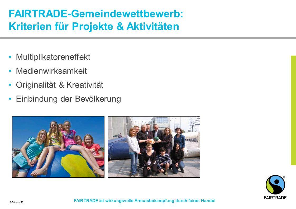 © Fairtrade 2011 FAIRTRADE ist wirkungsvolle Armutsbekämpfung durch fairen Handel FAIRTRADE-Gemeindewettbewerb: Kriterien für Projekte & Aktivitäten Multiplikatoreneffekt Medienwirksamkeit Originalität & Kreativität Einbindung der Bevölkerung