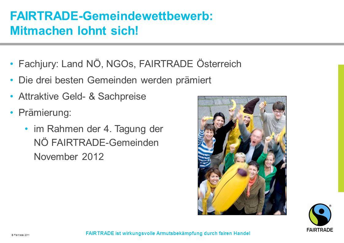 © Fairtrade 2011 FAIRTRADE ist wirkungsvolle Armutsbekämpfung durch fairen Handel Fachjury: Land NÖ, NGOs, FAIRTRADE Österreich Die drei besten Gemeinden werden prämiert Attraktive Geld- & Sachpreise Prämierung: im Rahmen der 4.