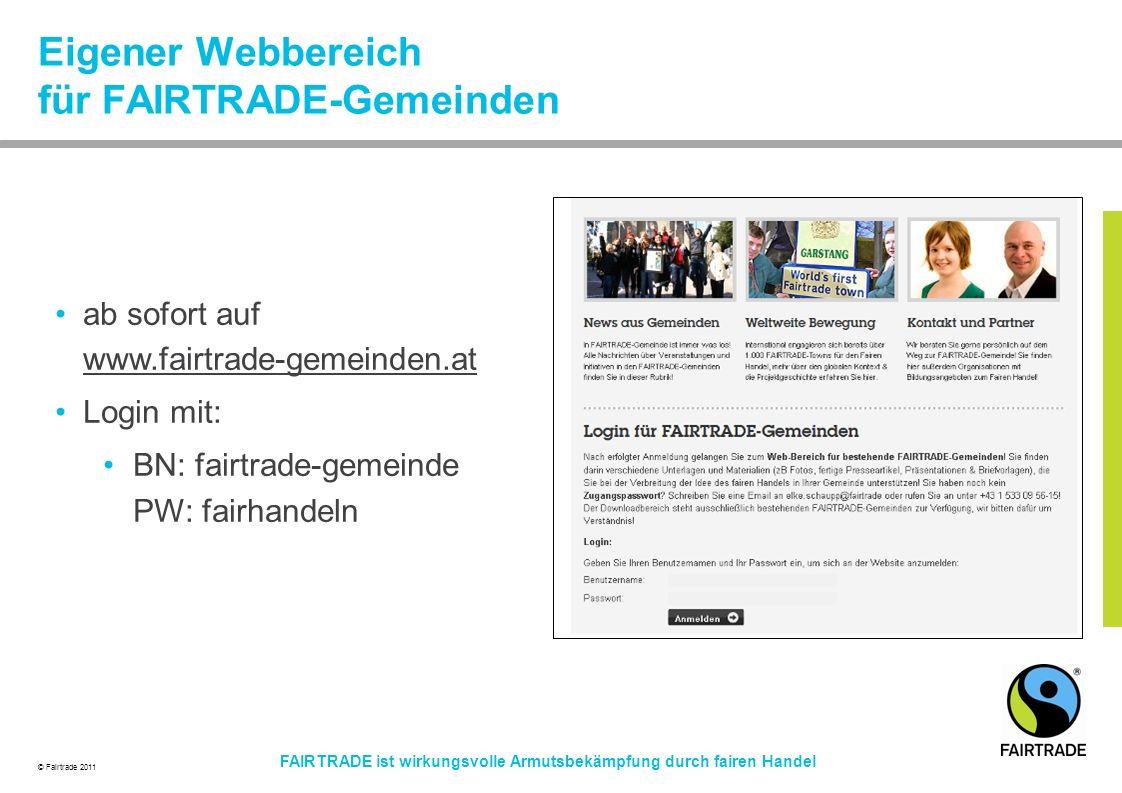 © Fairtrade 2011 FAIRTRADE ist wirkungsvolle Armutsbekämpfung durch fairen Handel Eigener Webbereich für FAIRTRADE-Gemeinden ab sofort auf www.fairtrade-gemeinden.at www.fairtrade-gemeinden.at Login mit: BN: fairtrade-gemeinde PW: fairhandeln