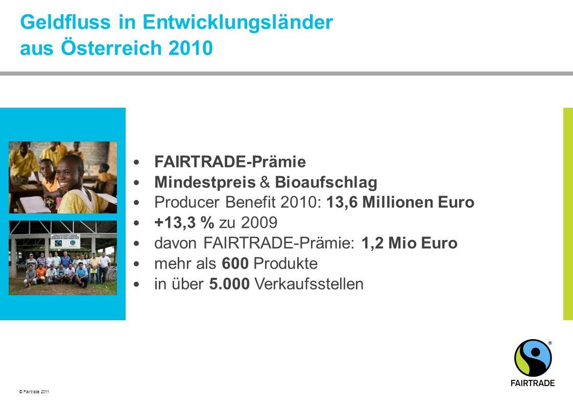 © Fairtrade 2011 Geldfluss in Entwicklungsländer aus Österreich 2010 FAIRTRADE-Prämie Mindestpreis & Bioaufschlag Producer Benefit 2010: 13,6 Millionen Euro +13,3 % zu 2009 davon FAIRTRADE-Prämie: 1,2 Mio Euro mehr als 600 Produkte in über 5.000 Verkaufsstellen