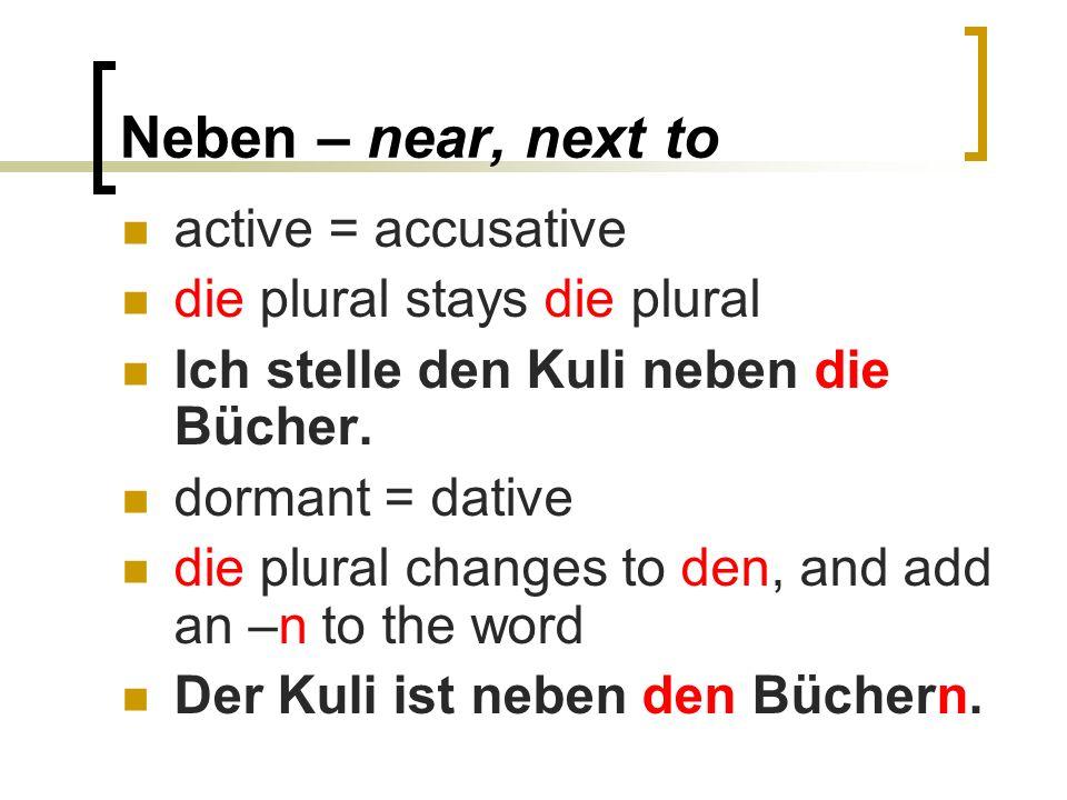 Neben – near, next to active = accusative die plural stays die plural Ich stelle den Kuli neben die Bücher.