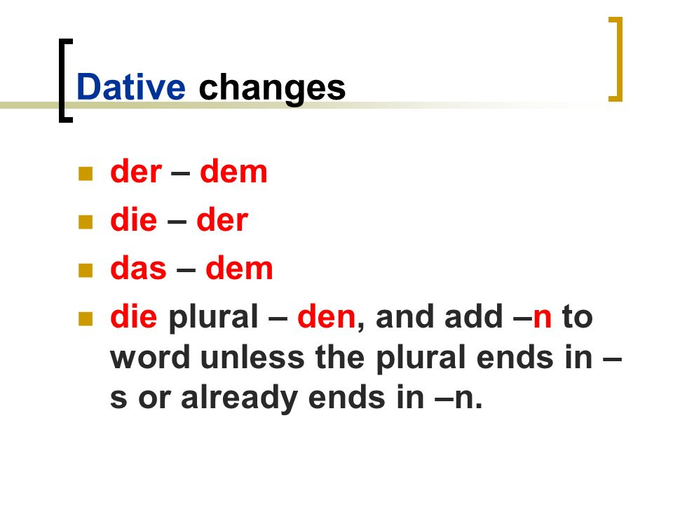 Dative changes der – dem die – der das – dem die plural – den, and add –n to word unless the plural ends in – s or already ends in –n.