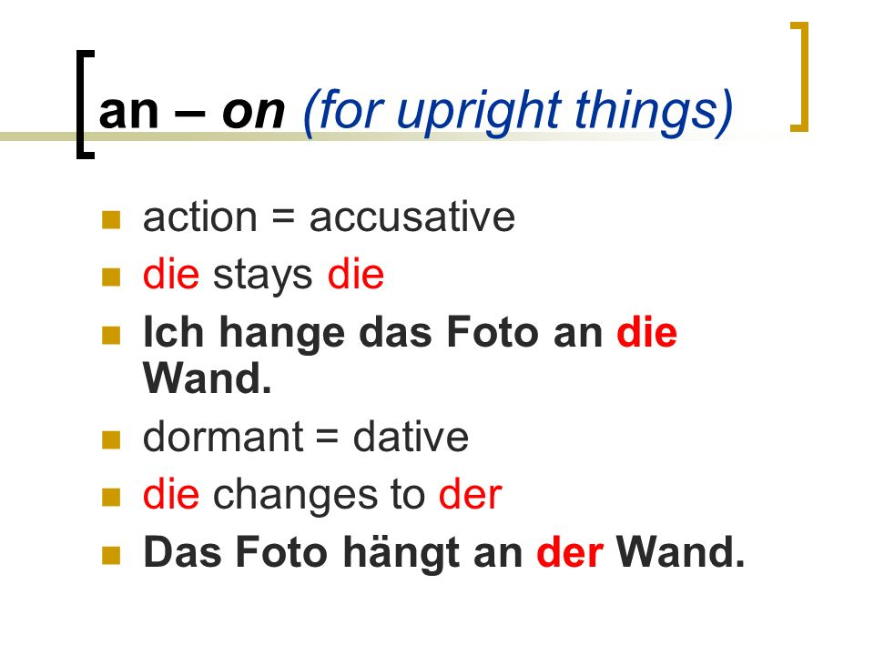 an – on (for upright things) action = accusative die stays die Ich hange das Foto an die Wand.