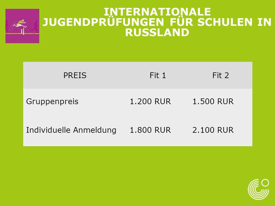 PREISFit 1Fit 2 Gruppenpreis1.200 RUR1.500 RUR Individuelle Anmeldung1.800 RUR2.100 RUR INTERNATIONALE JUGENDPRÜFUNGEN FÜR SCHULEN IN RUSSLAND