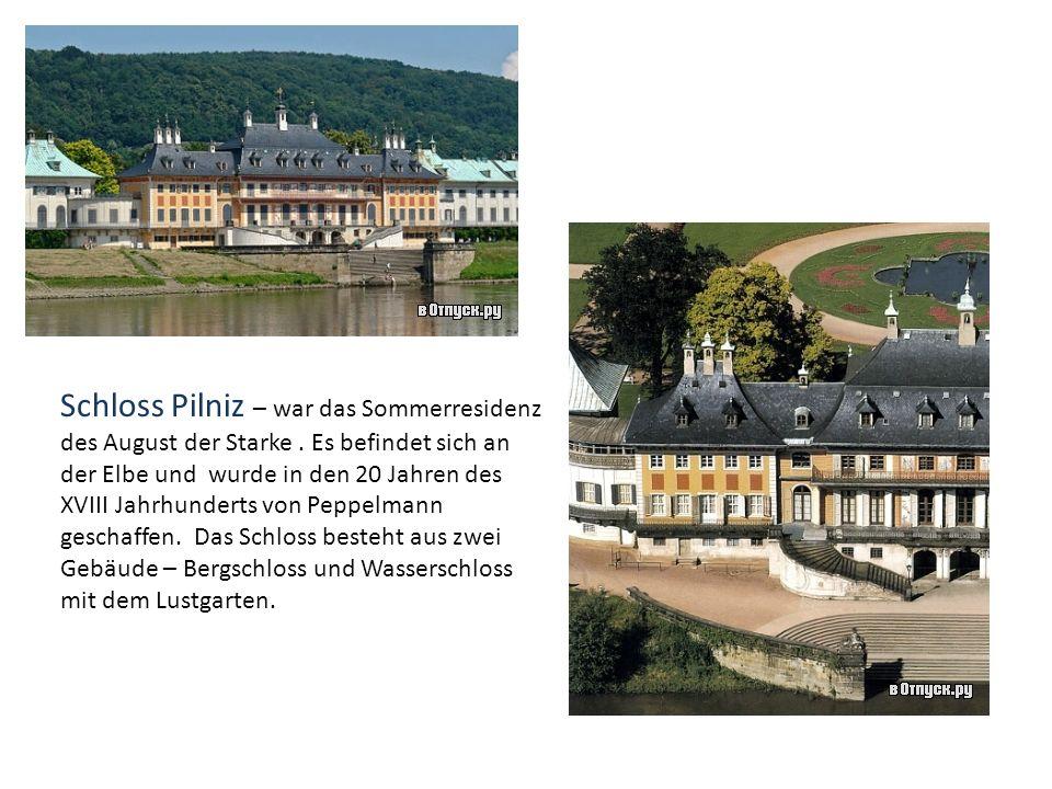 Schloss Pilniz – war das Sommerresidenz des August der Starke. Es befindet sich an der Elbe und wurde in den 20 Jahren des XVIII Jahrhunderts von Pepp
