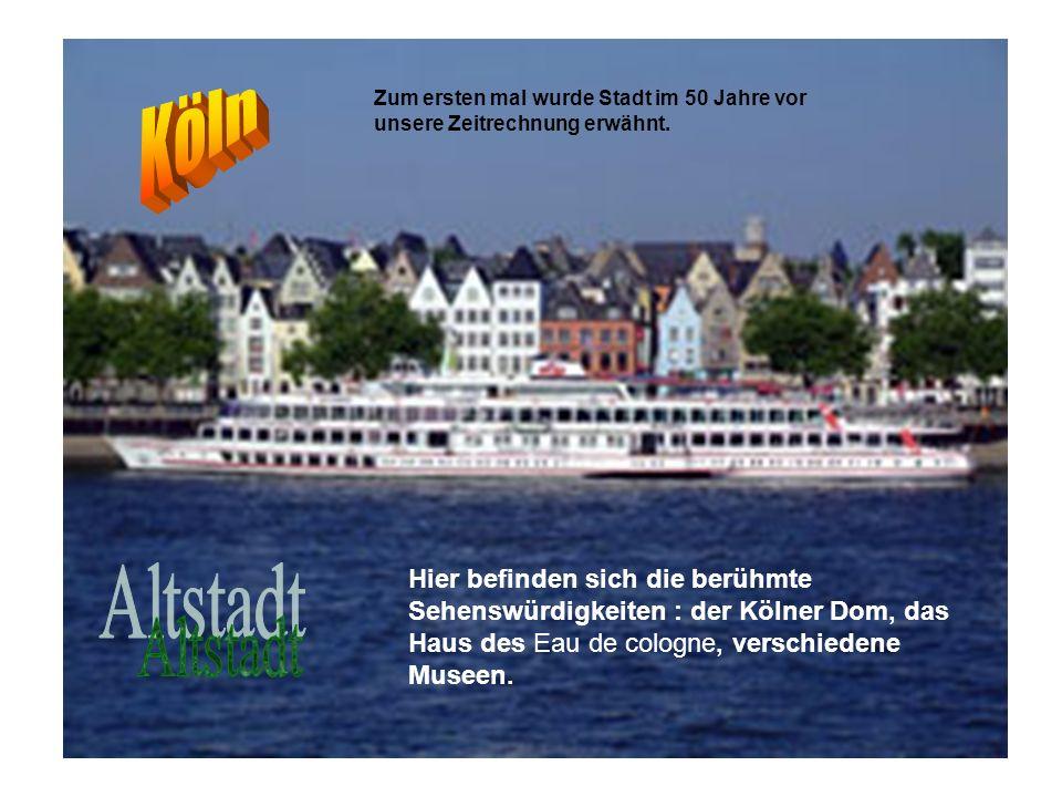 Zum ersten mal wurde Stadt im 50 Jahre vor unsere Zeitrechnung erwähnt. Hier befinden sich die berühmte Sehenswürdigkeiten : der Kölner Dom, das Haus