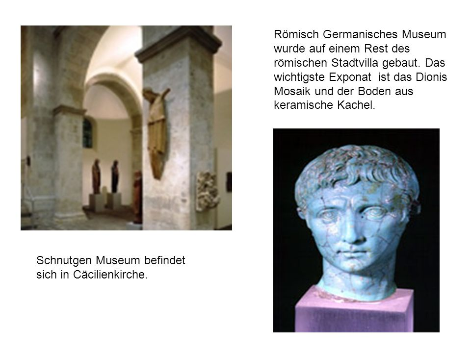 Schnutgen Museum befindet sich in Cäcilienkirche. Römisch Germanisches Museum wurde auf einem Rest des römischen Stadtvilla gebaut. Das wichtigste Exp