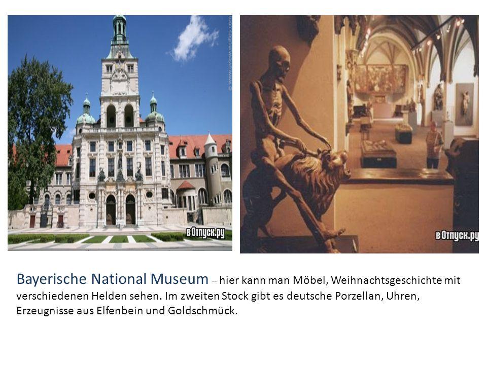 Bayerische National Museum – hier kann man Möbel, Weihnachtsgeschichte mit verschiedenen Helden sehen. Im zweiten Stock gibt es deutsche Porzellan, Uh