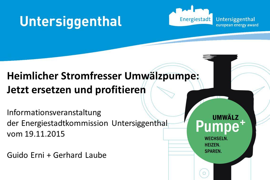 Heimlicher Stromfresser Umwälzpumpe: Jetzt ersetzen und profitieren Informationsveranstaltung der Energiestadtkommission Untersiggenthal vom 19.11.201