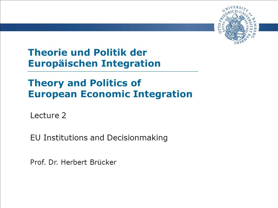 Theorie und Politik der Europäischen Integration Prof. Dr. Herbert Brücker Lecture 2 EU Institutions and Decisionmaking Theory and Politics of Europea