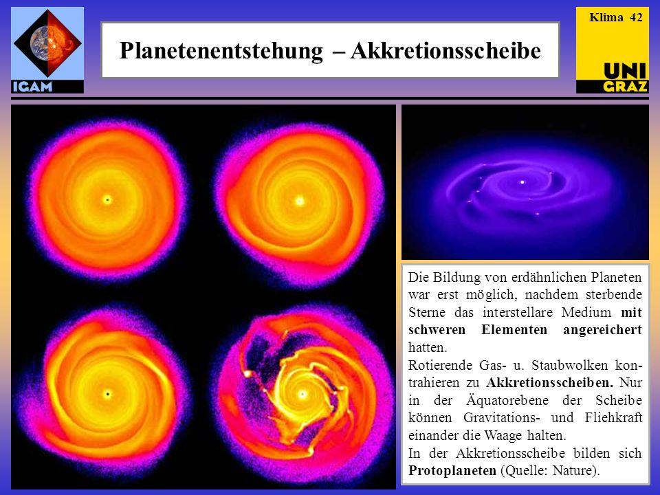 Planetenentstehung – Akkretionsscheibe Klima 42 Die Bildung von erdähnlichen Planeten war erst möglich, nachdem sterbende Sterne das interstellare Medium mit schweren Elementen angereichert hatten.