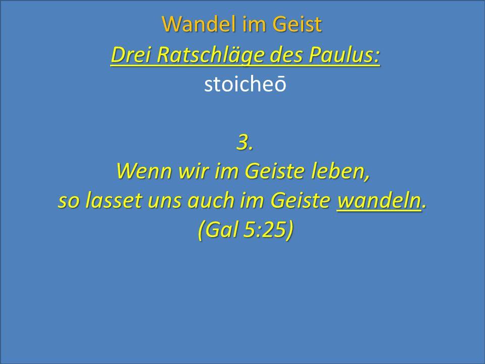 Drei Ratschläge des Paulus: stoicheō3. Wenn wir im Geiste leben, so lasset uns auch im Geiste wandeln. (Gal 5:25) Wandel im Geist