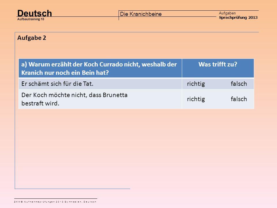 Deutsch Aufgaben Sprachprüfung 2013 Aufbautraining 18 ZKM© Aufnahmeprüfungen 2013 Gymnasien, Deutsch Die Kranichbeine c) Wie kommt es, dass der Kranich, welcher Currado aufgetischt wird, nur ein Bein hat.