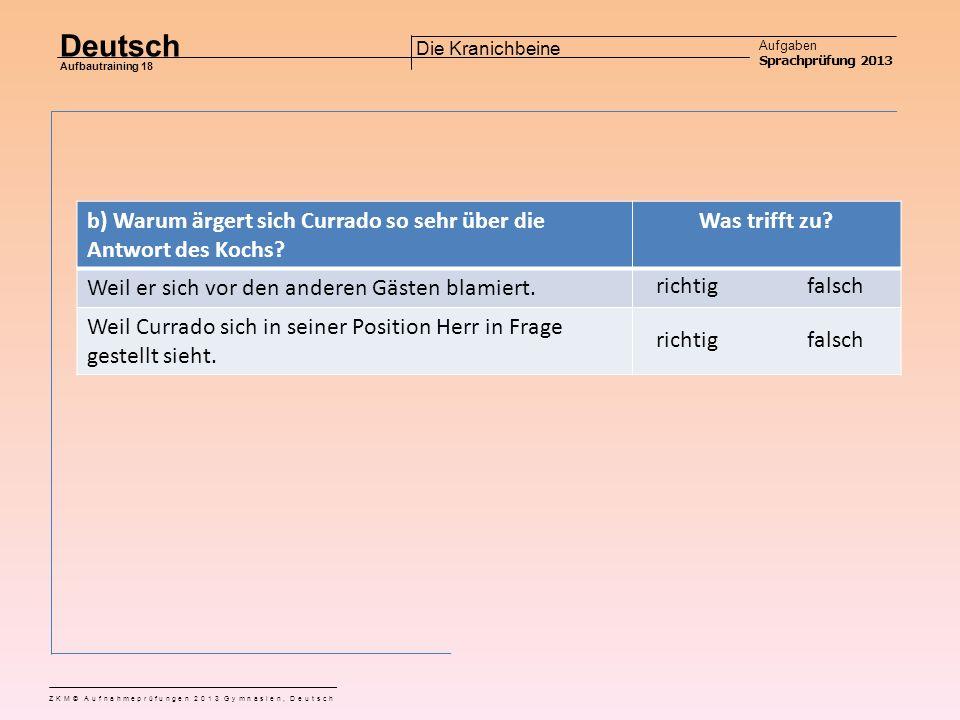 Deutsch Aufgaben Sprachprüfung 2013 Aufbautraining 18 ZKM© Aufnahmeprüfungen 2013 Gymnasien, Deutsch Die Kranichbeine Aufgabe 2 a) Warum erzählt der Koch Currado nicht, weshalb der Kranich nur noch ein Bein hat.