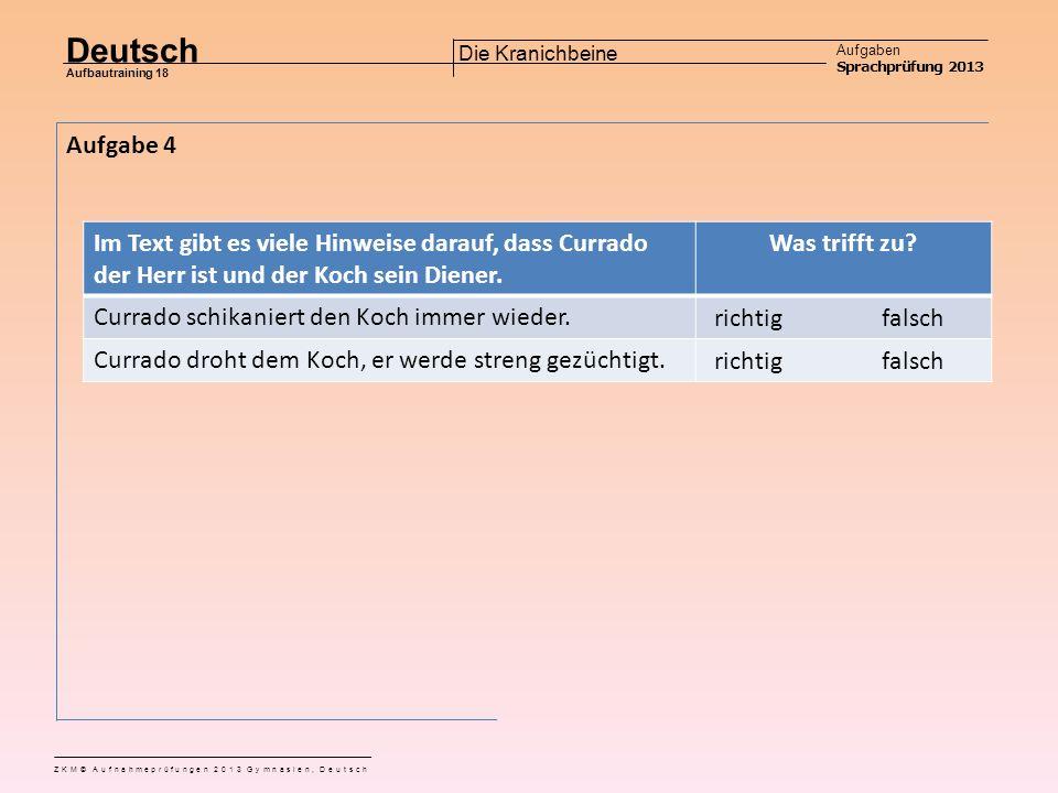 Deutsch Aufgaben Sprachprüfung 2013 Aufbautraining 18 ZKM© Aufnahmeprüfungen 2013 Gymnasien, Deutsch Die Kranichbeine Aufgabe 3 Warum gelingt es dem Koch, Currado mit dem folgenden Satz zu besänftigen: «Ja, gnädiger Herr, aber Ihr habt gestern Abend nicht ‹Ho, ho› gerufen, sonst hätte der Kranich gewiss auch sein anderes Bein gezeigt, wie diese hier».