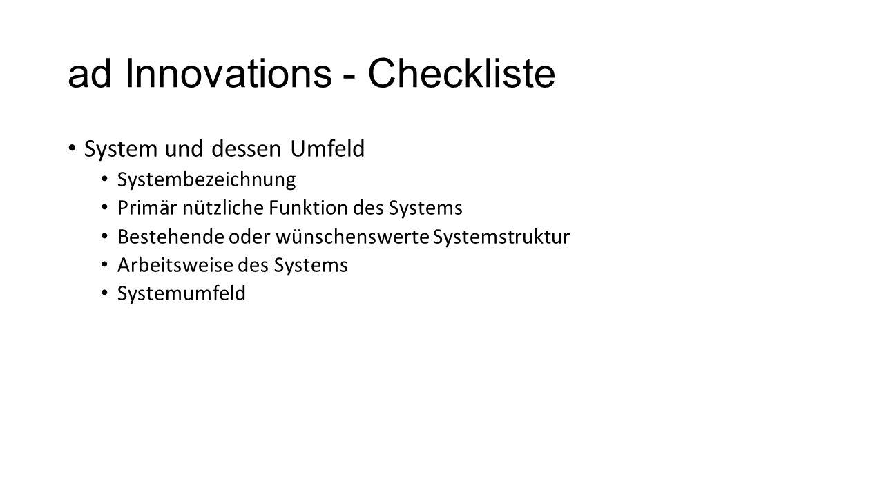 ad Innovations - Checkliste System und dessen Umfeld Systembezeichnung Primär nützliche Funktion des Systems Bestehende oder wünschenswerte Systemstru
