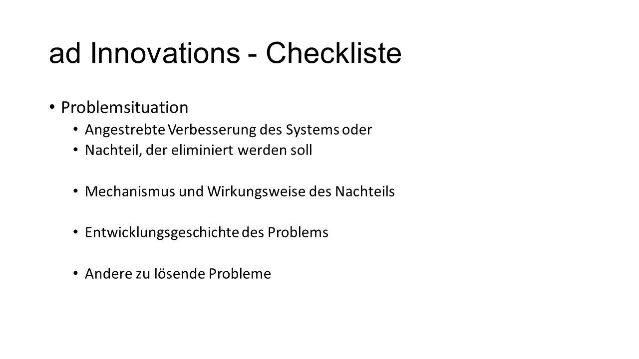 ad Innovations - Checkliste Problemsituation Angestrebte Verbesserung des Systems oder Nachteil, der eliminiert werden soll Mechanismus und Wirkungswe