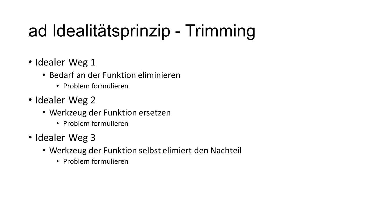 ad Idealitätsprinzip - Trimming Idealer Weg 1 Bedarf an der Funktion eliminieren Problem formulieren Idealer Weg 2 Werkzeug der Funktion ersetzen Prob