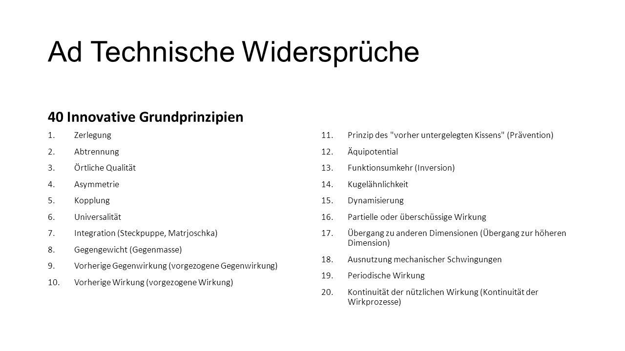 Ad Technische Widersprüche 40 Innovative Grundprinzipien 1.Zerlegung 2.Abtrennung 3.Örtliche Qualität 4.Asymmetrie 5.Kopplung 6.Universalität 7.Integr