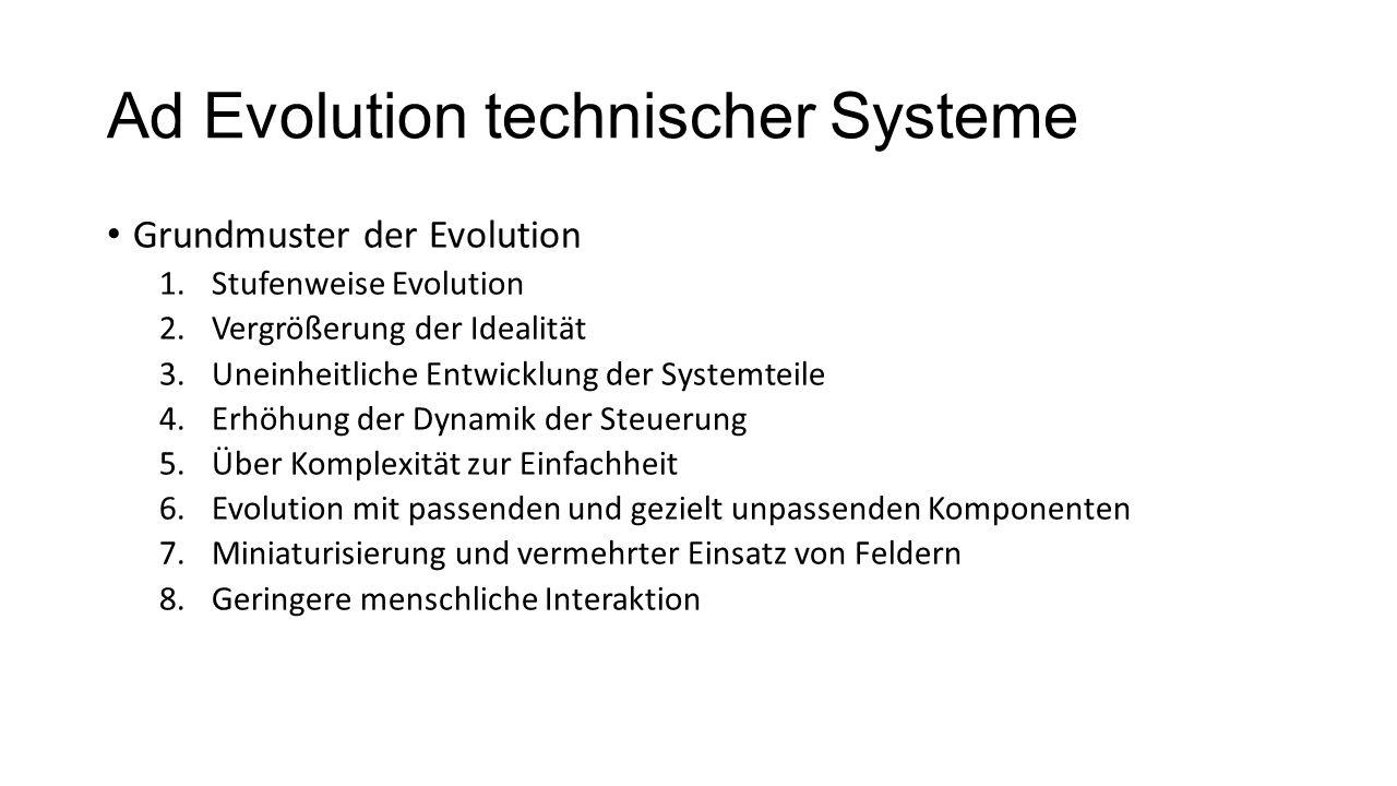 Ad Evolution technischer Systeme Grundmuster der Evolution 1.Stufenweise Evolution 2.Vergrößerung der Idealität 3.Uneinheitliche Entwicklung der Syste