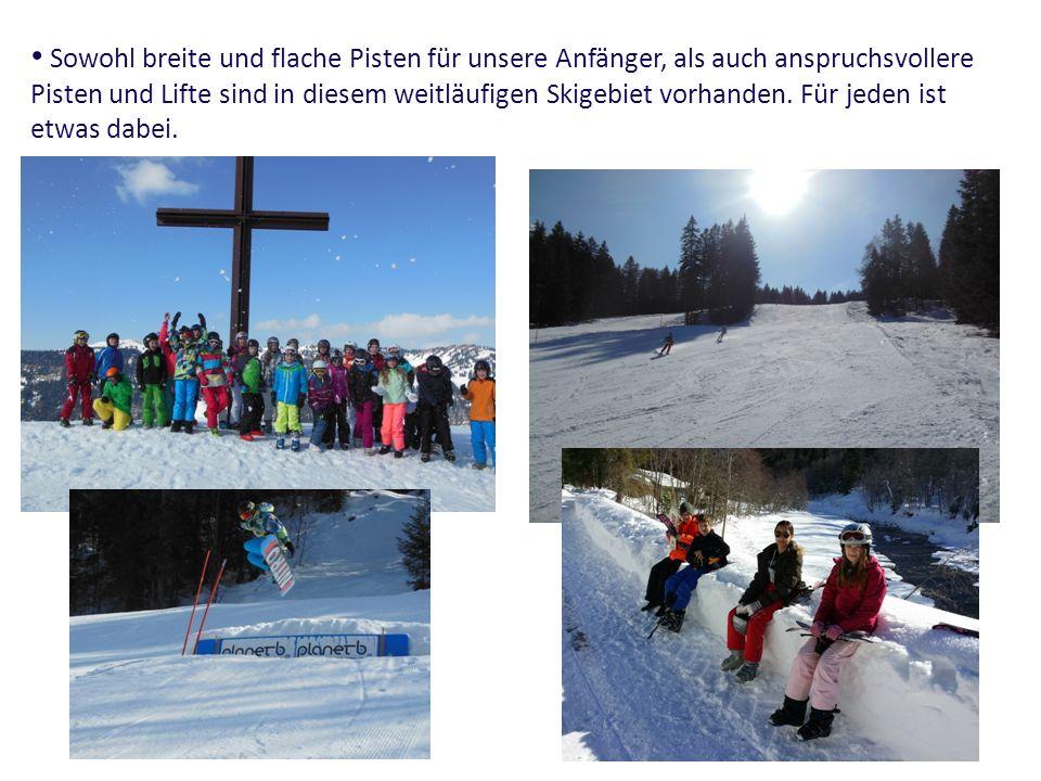 Sowohl breite und flache Pisten für unsere Anfänger, als auch anspruchsvollere Pisten und Lifte sind in diesem weitläufigen Skigebiet vorhanden. Für j