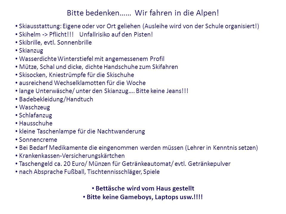 Bitte bedenken…… Wir fahren in die Alpen! Skiausstattung: Eigene oder vor Ort geliehen (Ausleihe wird von der Schule organisiert!) Skihelm -> Pflicht!