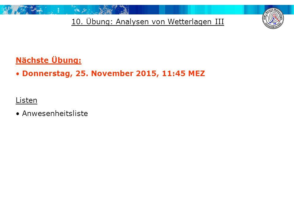 Nächste Übung: Donnerstag, 25. November 2015, 11:45 MEZ Listen Anwesenheitsliste 10. Übung: Analysen von Wetterlagen III