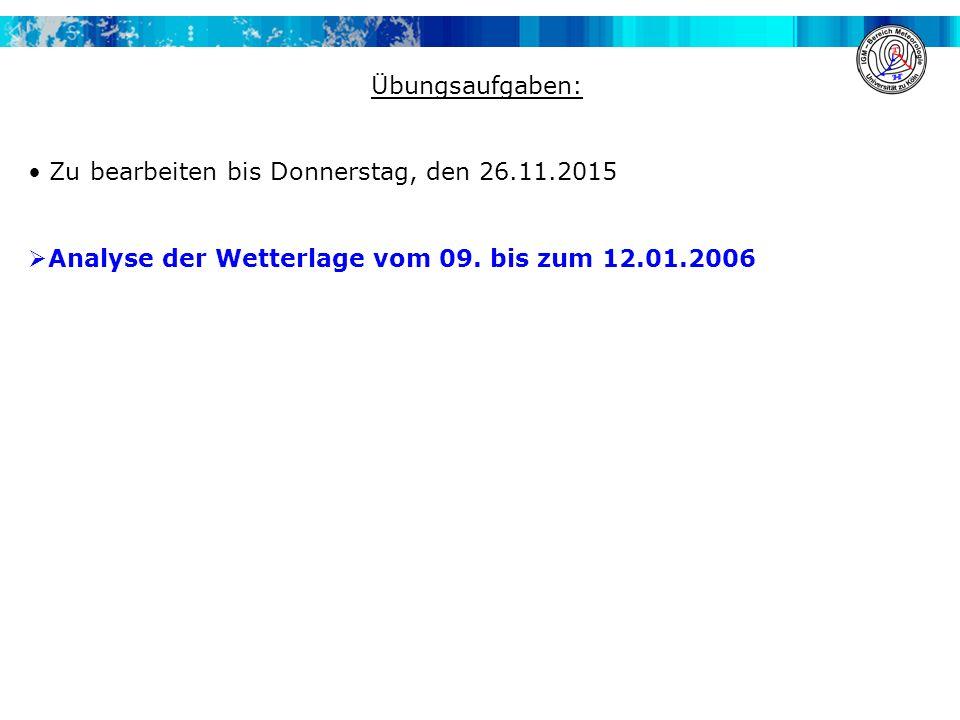 Übungsaufgaben: Zu bearbeiten bis Donnerstag, den 26.11.2015  Analyse der Wetterlage vom 09. bis zum 12.01.2006