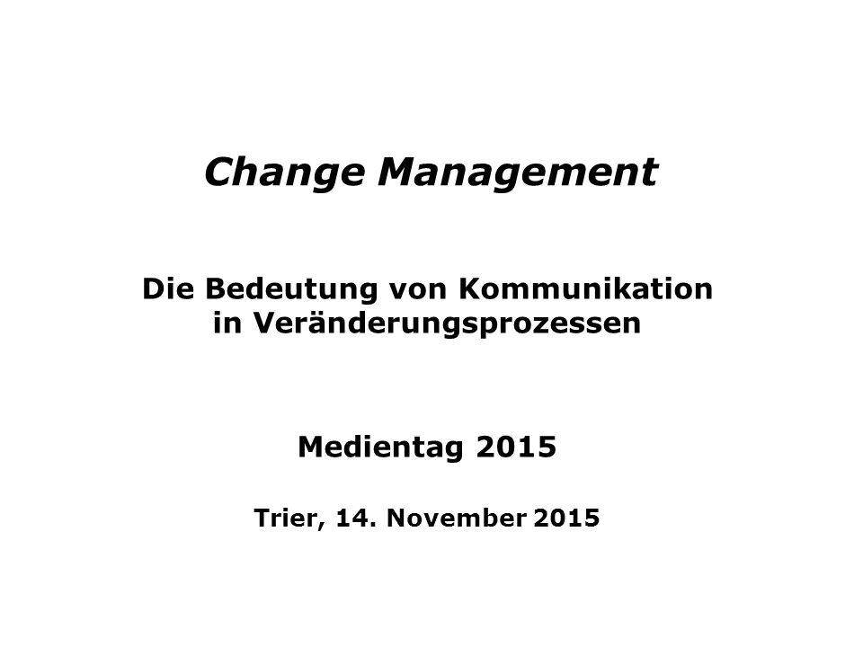 Change Management Die Bedeutung von Kommunikation in Veränderungsprozessen Medientag 2015 Trier, 14. November 2015